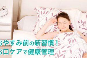 おやすみ前の新習慣!お口ケアで健康管理!