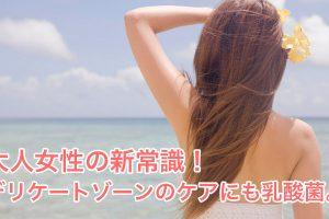 大人女性の新常識!デリケートゾーンのケアにも乳酸菌。